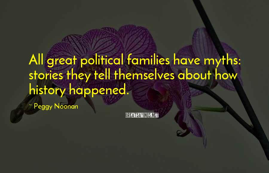 Peggy Noonan Sayings: All great political families have myths: stories they tell themselves about how history happened.