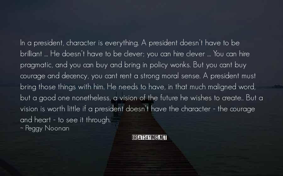 Peggy Noonan Sayings: In a president, character is everything. A president doesn't have to be brilliant ... He