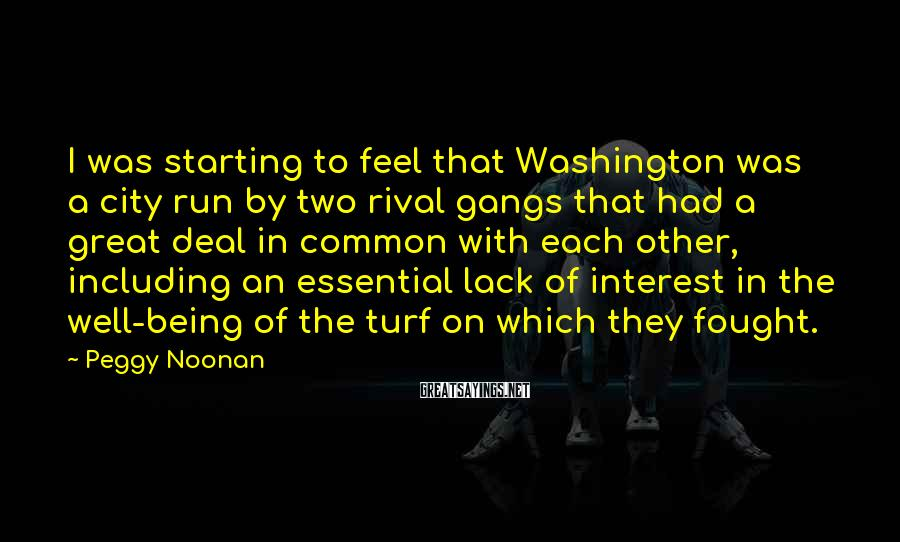 Peggy Noonan Sayings: I was starting to feel that Washington was a city run by two rival gangs