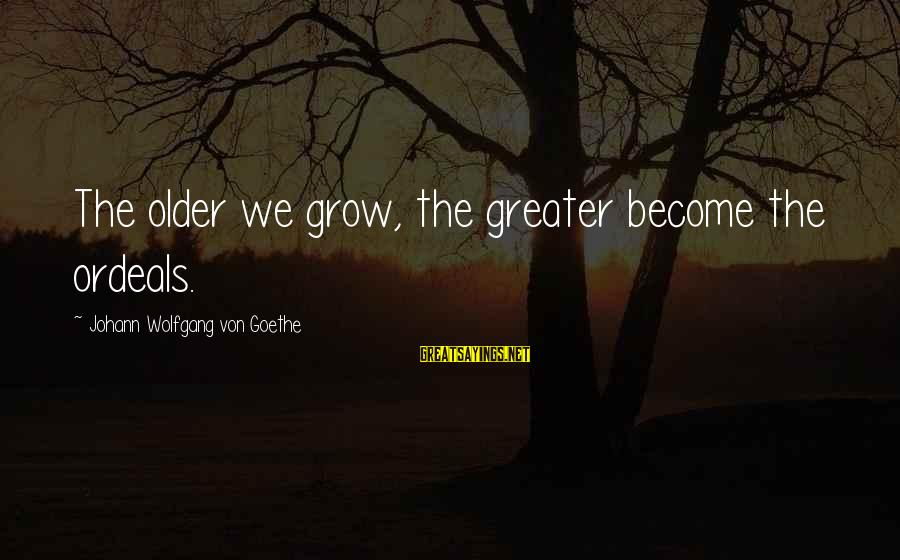 Pele Football Sayings By Johann Wolfgang Von Goethe: The older we grow, the greater become the ordeals.