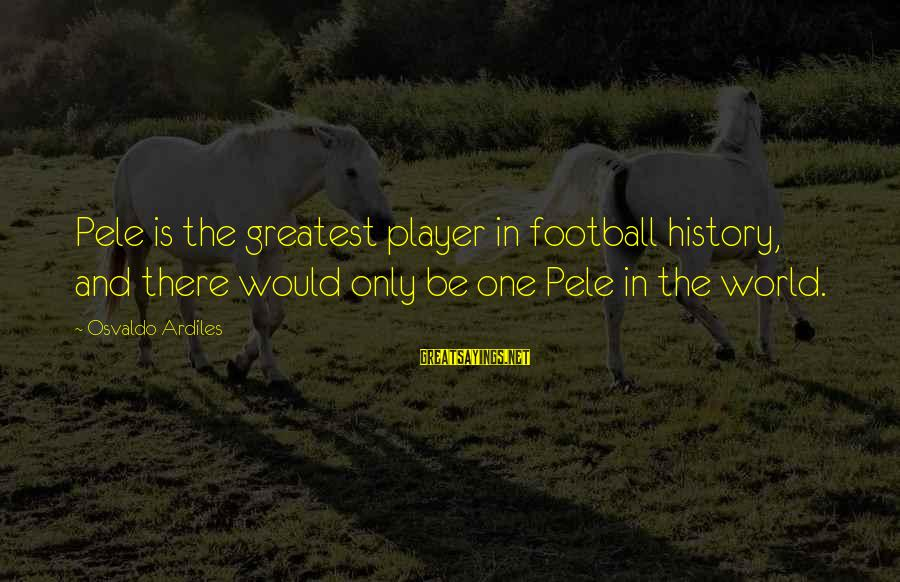 Pele Football Sayings By Osvaldo Ardiles: Pele is the greatest player in football history, and there would only be one Pele