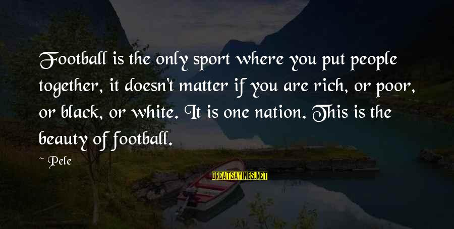 Pele Football Sayings By Pele: Football is the only sport where you put people together, it doesn't matter if you