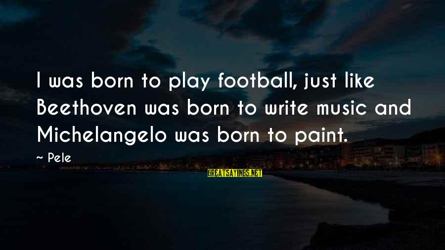 Pele Football Sayings By Pele: I was born to play football, just like Beethoven was born to write music and