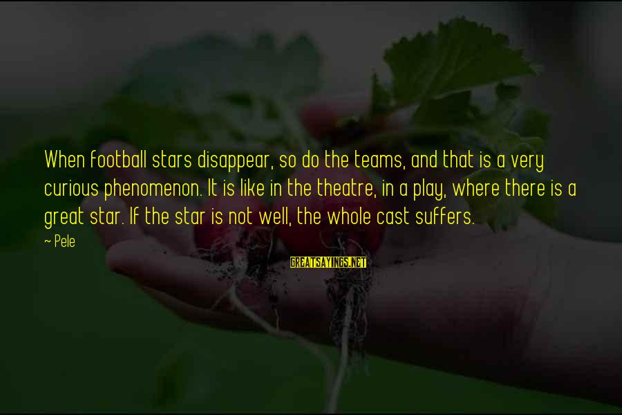 Pele Football Sayings By Pele: When football stars disappear, so do the teams, and that is a very curious phenomenon.