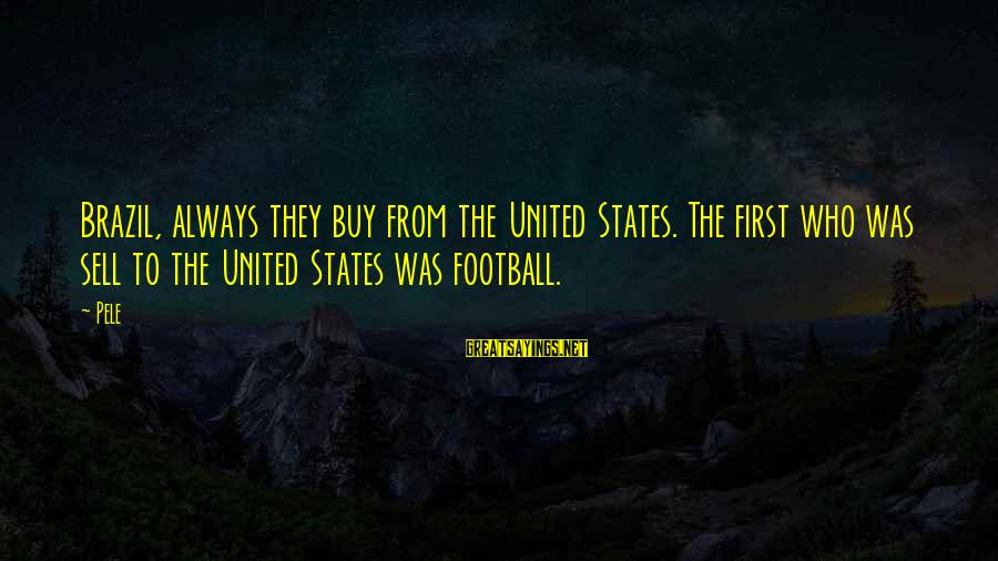 Pele Football Sayings By Pele: Brazil, always they buy from the United States. The first who was sell to the