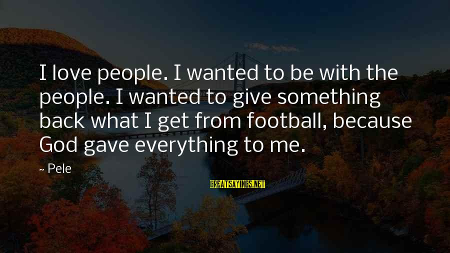 Pele Football Sayings By Pele: I love people. I wanted to be with the people. I wanted to give something