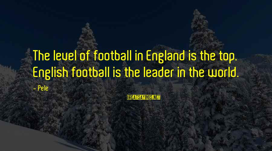 Pele Football Sayings By Pele: The level of football in England is the top. English football is the leader in