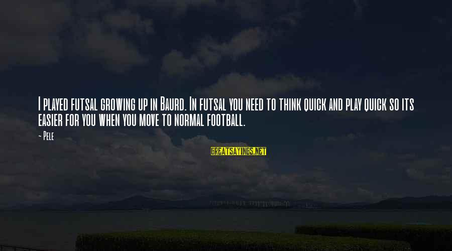 Pele Football Sayings By Pele: I played futsal growing up in Baurd. In futsal you need to think quick and