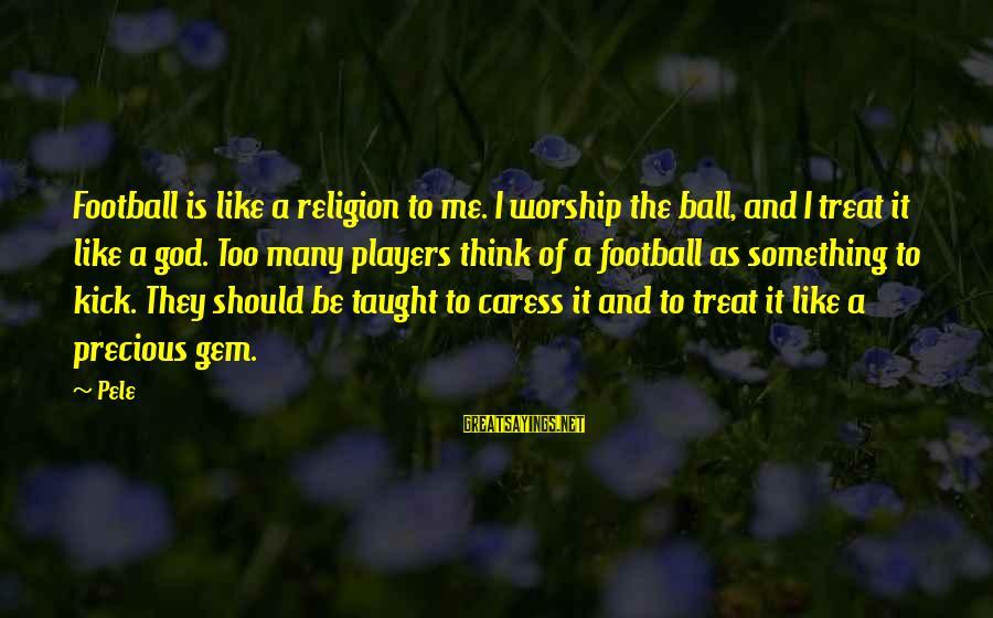 Pele Football Sayings By Pele: Football is like a religion to me. I worship the ball, and I treat it