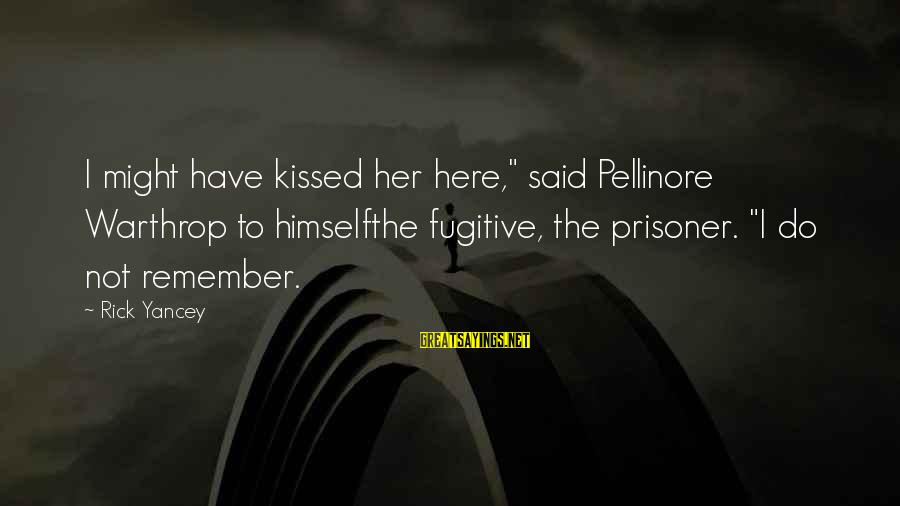 """Pellinore Warthrop Sayings By Rick Yancey: I might have kissed her here,"""" said Pellinore Warthrop to himselfthe fugitive, the prisoner. """"I"""
