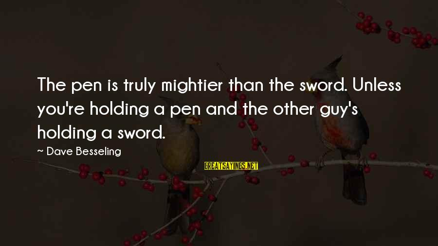 Pen Mightier Than Sword Sayings By Dave Besseling: The pen is truly mightier than the sword. Unless you're holding a pen and the