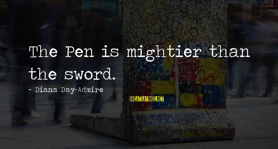 Pen Mightier Than Sword Sayings By Diana Day-Admire: The Pen is mightier than the sword.