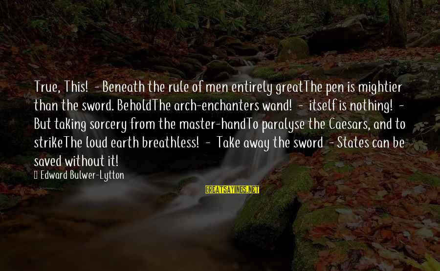 Pen Mightier Than Sword Sayings By Edward Bulwer-Lytton: True, This! - Beneath the rule of men entirely greatThe pen is mightier than the