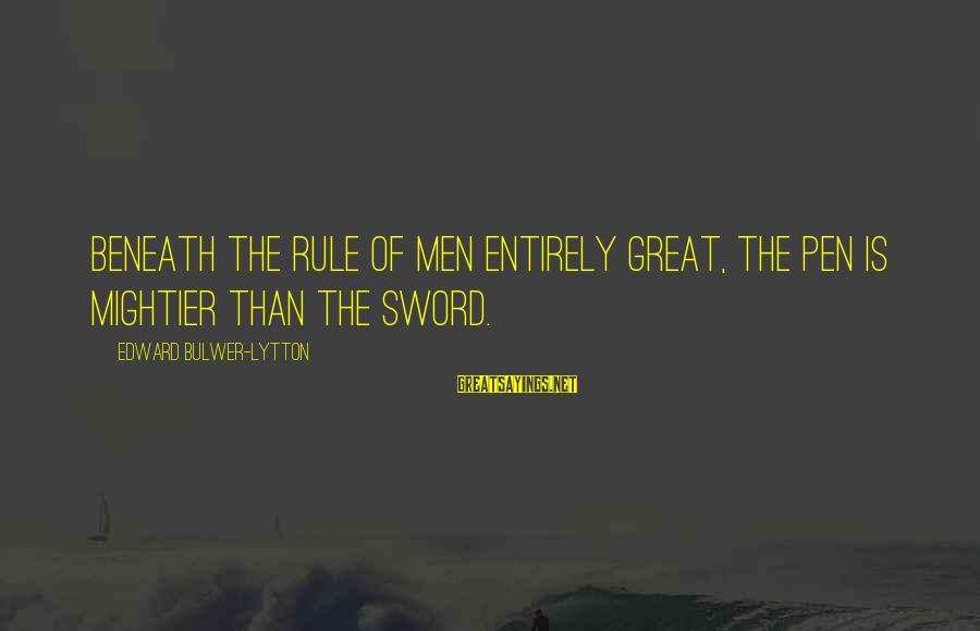 Pen Mightier Than Sword Sayings By Edward Bulwer-Lytton: Beneath the rule of men entirely great, the pen is mightier than the sword.