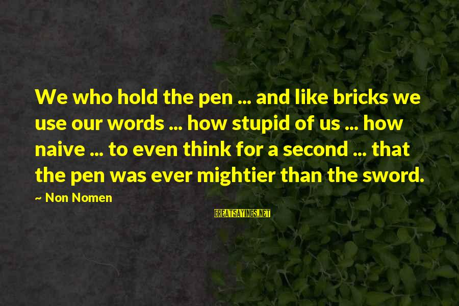 Pen Mightier Than Sword Sayings By Non Nomen: We who hold the pen ... and like bricks we use our words ... how
