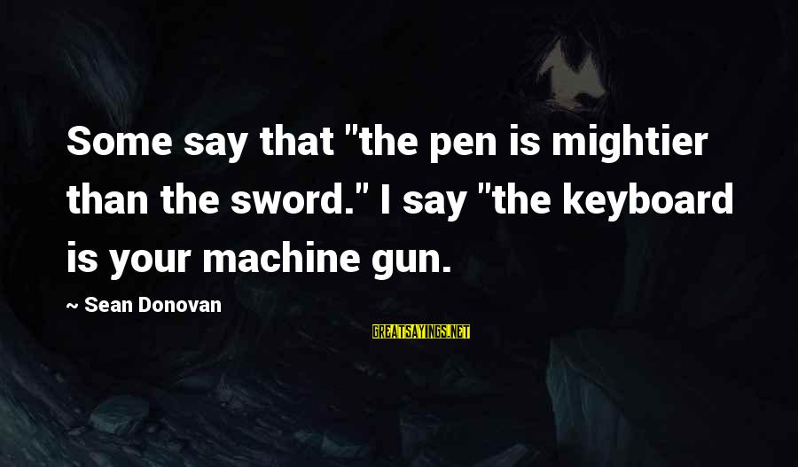 "Pen Mightier Than Sword Sayings By Sean Donovan: Some say that ""the pen is mightier than the sword."" I say ""the keyboard is"