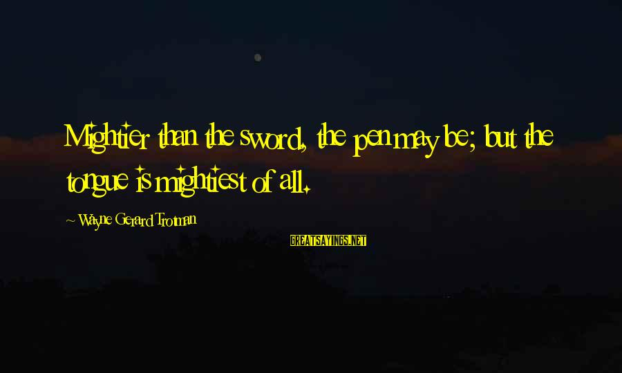 Pen Mightier Than Sword Sayings By Wayne Gerard Trotman: Mightier than the sword, the pen may be; but the tongue is mightiest of all.