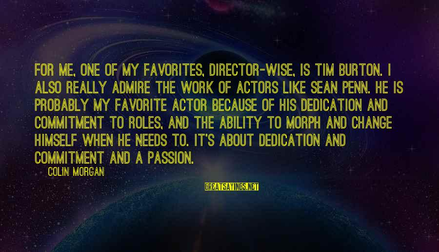 Penn's Sayings By Colin Morgan: For me, one of my favorites, director-wise, is Tim Burton. I also really admire the
