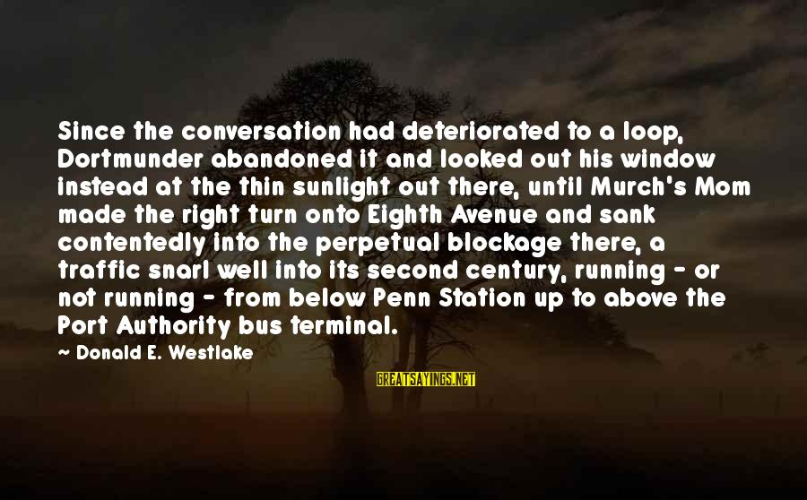 Penn's Sayings By Donald E. Westlake: Since the conversation had deteriorated to a loop, Dortmunder abandoned it and looked out his