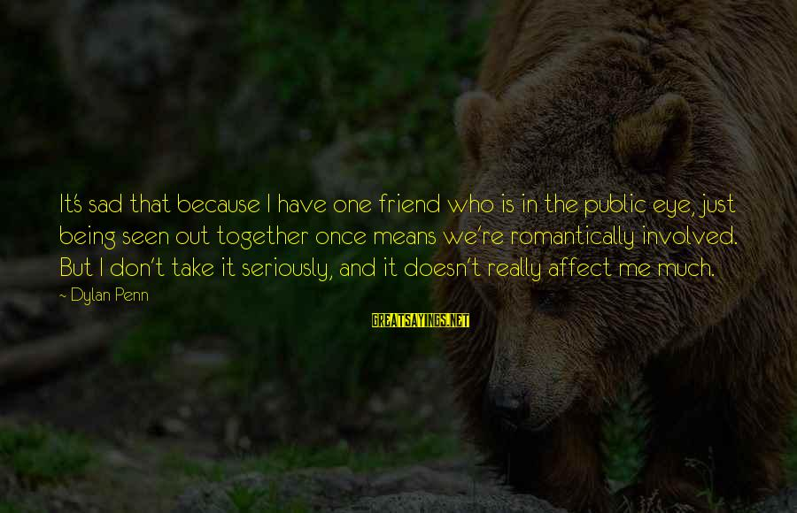 Penn's Sayings By Dylan Penn: It's sad that because I have one friend who is in the public eye, just