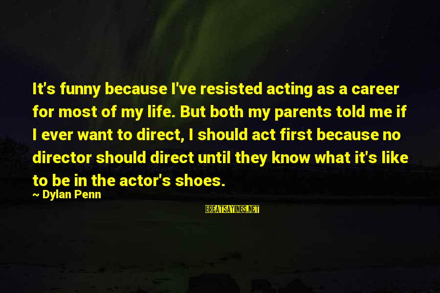 Penn's Sayings By Dylan Penn: It's funny because I've resisted acting as a career for most of my life. But