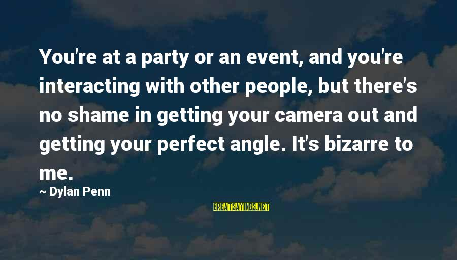 Penn's Sayings By Dylan Penn: You're at a party or an event, and you're interacting with other people, but there's