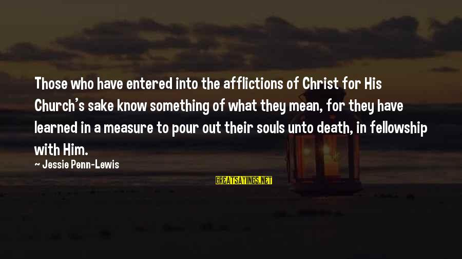 Penn's Sayings By Jessie Penn-Lewis: Those who have entered into the afflictions of Christ for His Church's sake know something