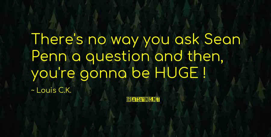 Penn's Sayings By Louis C.K.: There's no way you ask Sean Penn a question and then, you're gonna be HUGE