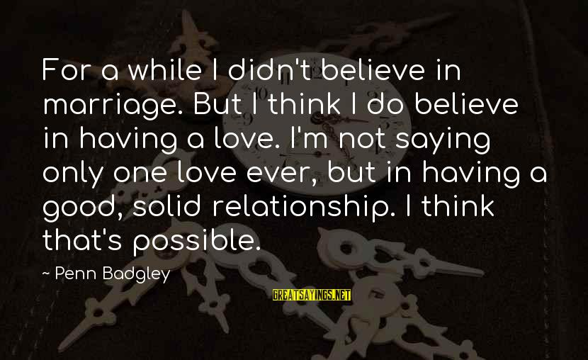 Penn's Sayings By Penn Badgley: For a while I didn't believe in marriage. But I think I do believe in