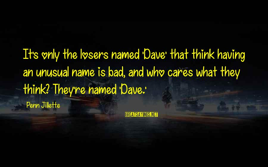 Penn's Sayings By Penn Jillette: It's only the losers named 'Dave' that think having an unusual name is bad, and