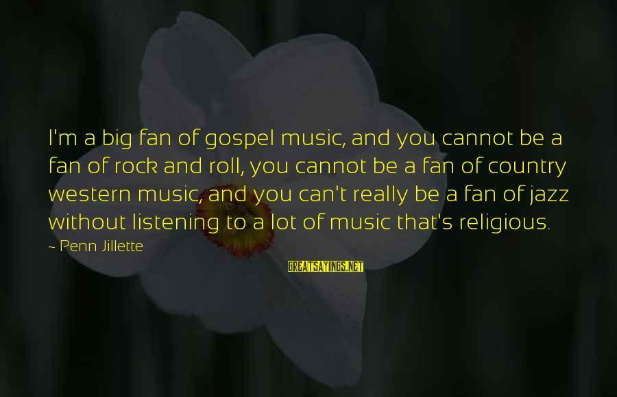 Penn's Sayings By Penn Jillette: I'm a big fan of gospel music, and you cannot be a fan of rock