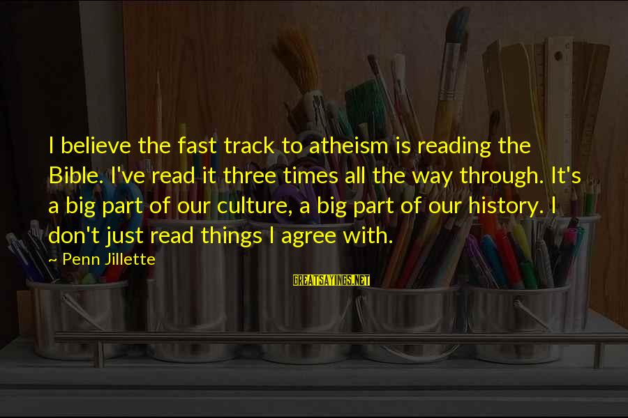 Penn's Sayings By Penn Jillette: I believe the fast track to atheism is reading the Bible. I've read it three