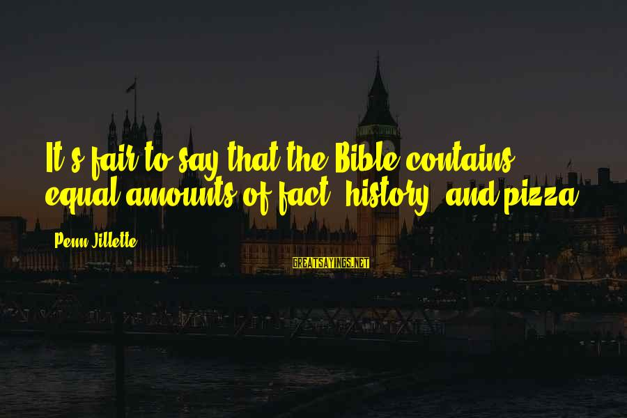 Penn's Sayings By Penn Jillette: It's fair to say that the Bible contains equal amounts of fact, history, and pizza.