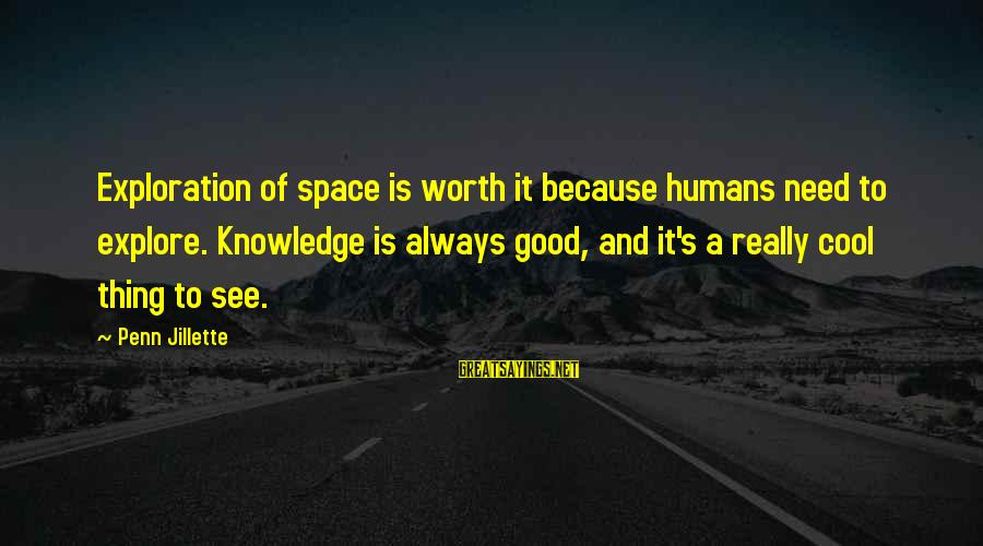 Penn's Sayings By Penn Jillette: Exploration of space is worth it because humans need to explore. Knowledge is always good,