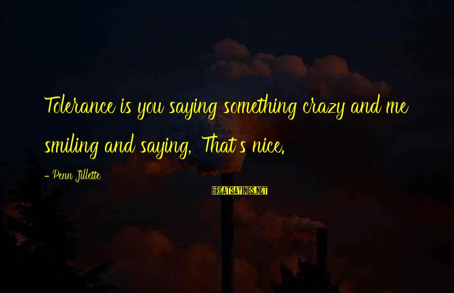 Penn's Sayings By Penn Jillette: Tolerance is you saying something crazy and me smiling and saying, 'That's nice.'