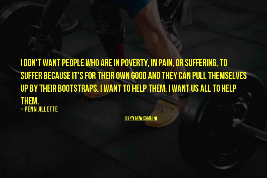 Penn's Sayings By Penn Jillette: I don't want people who are in poverty, in pain, or suffering, to suffer because