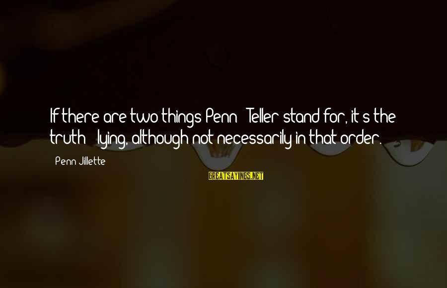 Penn's Sayings By Penn Jillette: If there are two things Penn & Teller stand for, it's the truth & lying,