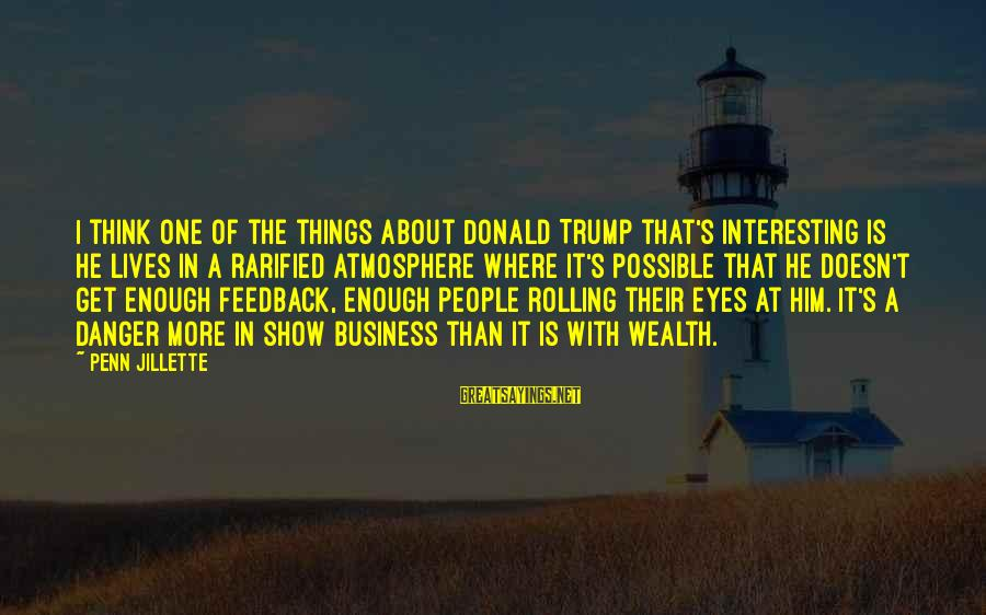 Penn's Sayings By Penn Jillette: I think one of the things about Donald Trump that's interesting is he lives in