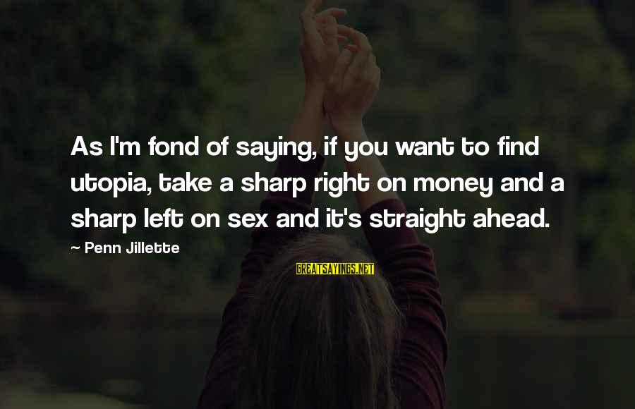 Penn's Sayings By Penn Jillette: As I'm fond of saying, if you want to find utopia, take a sharp right