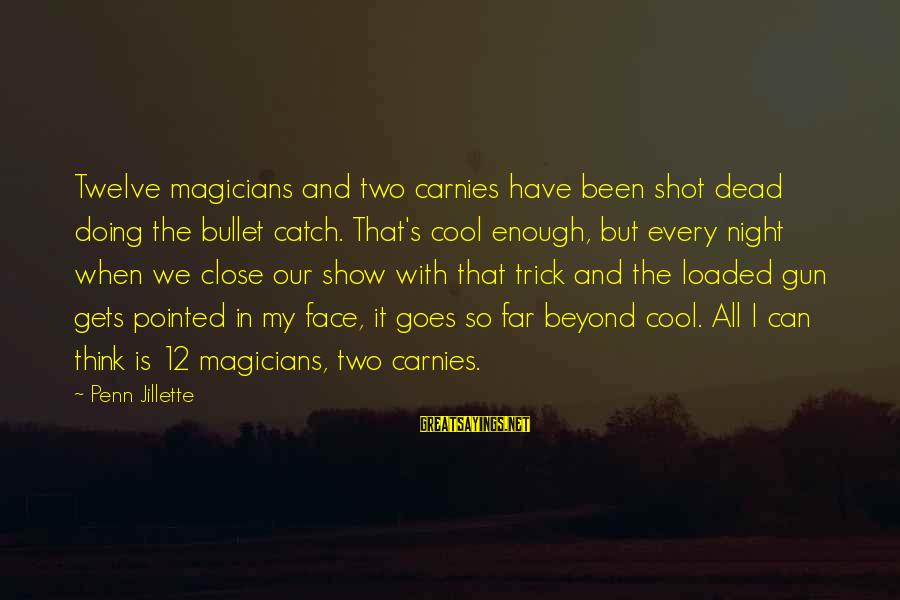 Penn's Sayings By Penn Jillette: Twelve magicians and two carnies have been shot dead doing the bullet catch. That's cool