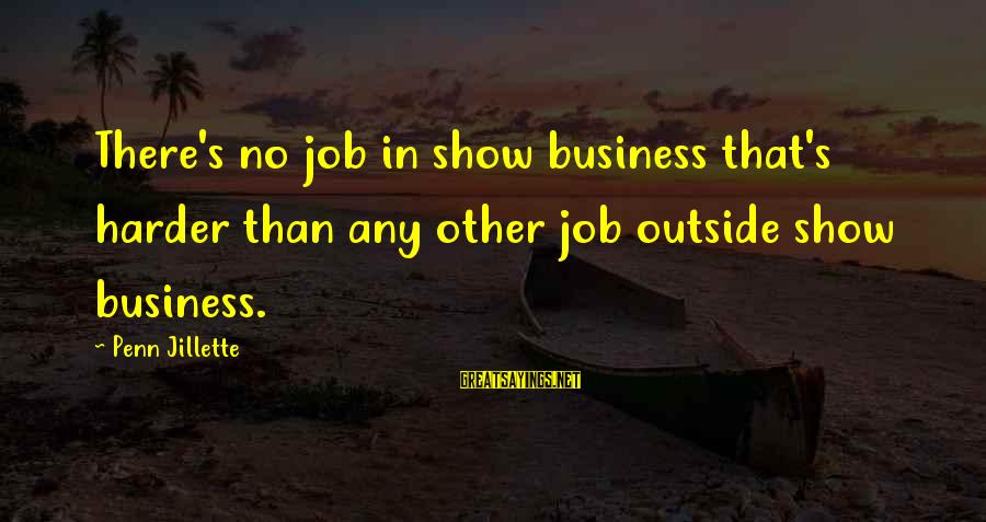 Penn's Sayings By Penn Jillette: There's no job in show business that's harder than any other job outside show business.