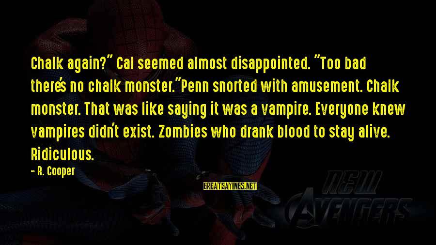 """Penn's Sayings By R. Cooper: Chalk again?"""" Cal seemed almost disappointed. """"Too bad there's no chalk monster.""""Penn snorted with amusement."""