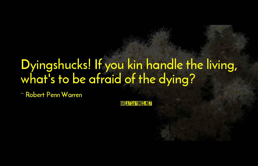 Penn's Sayings By Robert Penn Warren: Dyingshucks! If you kin handle the living, what's to be afraid of the dying?