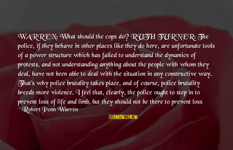 Penn's Sayings By Robert Penn Warren: WARREN: What should the cops do? RUTH TURNER: The police, if they behave in other