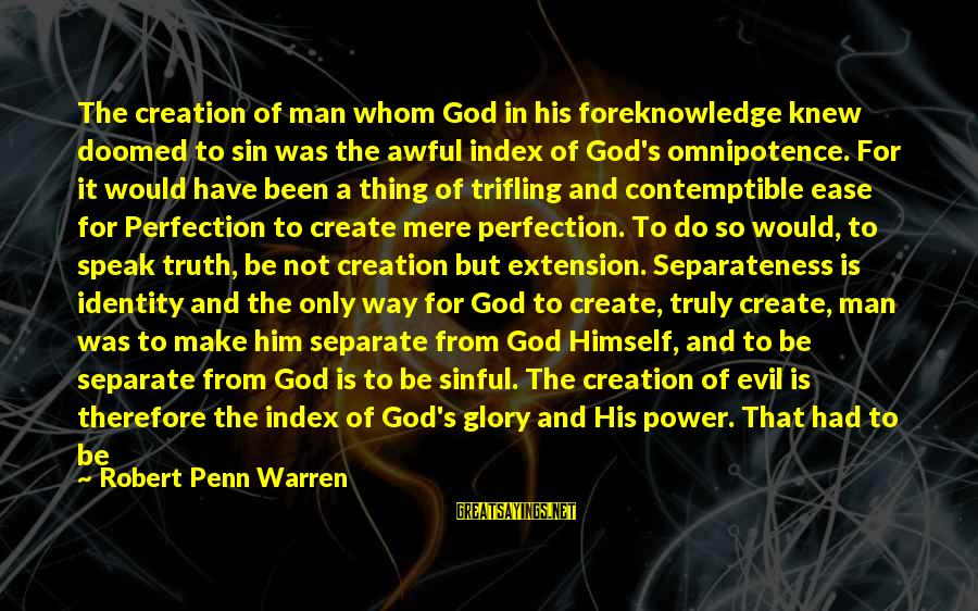 Penn's Sayings By Robert Penn Warren: The creation of man whom God in his foreknowledge knew doomed to sin was the