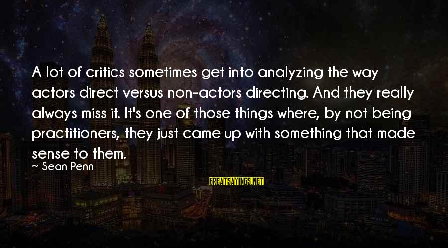 Penn's Sayings By Sean Penn: A lot of critics sometimes get into analyzing the way actors direct versus non-actors directing.