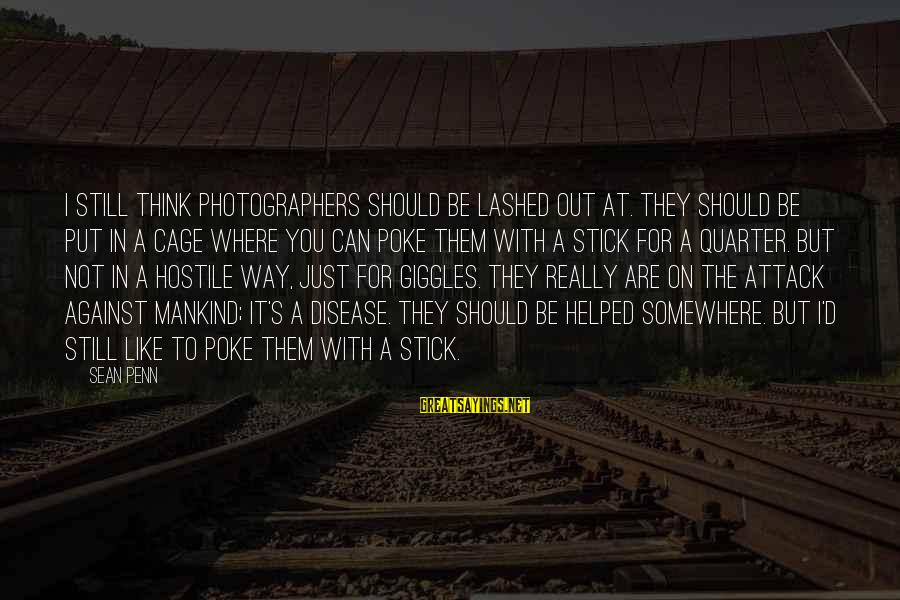 Penn's Sayings By Sean Penn: I still think photographers should be lashed out at. They should be put in a