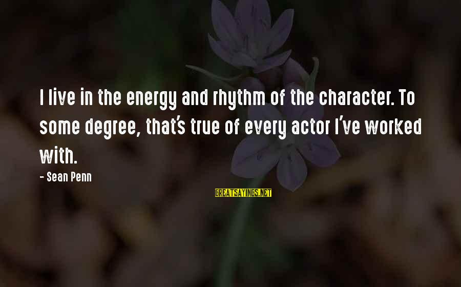 Penn's Sayings By Sean Penn: I live in the energy and rhythm of the character. To some degree, that's true