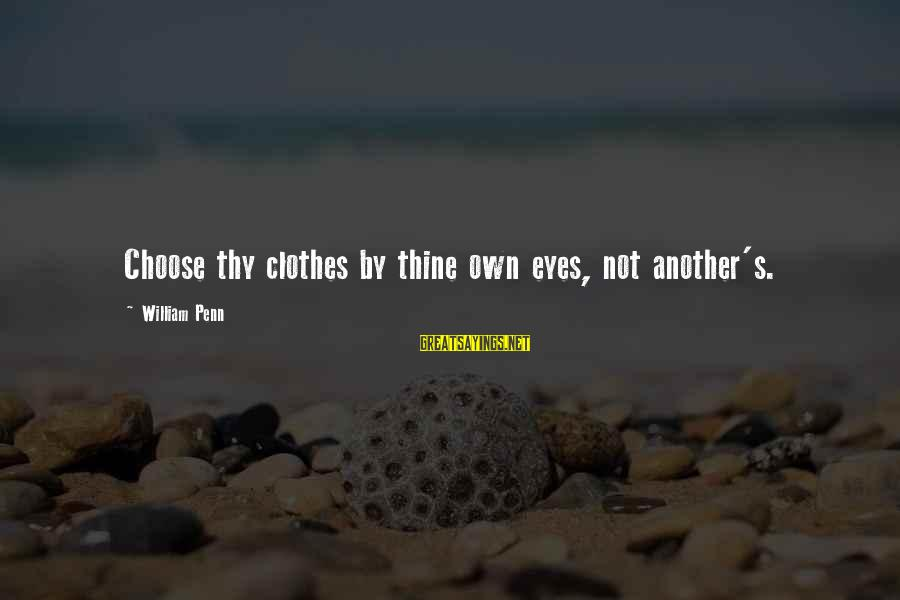 Penn's Sayings By William Penn: Choose thy clothes by thine own eyes, not another's.