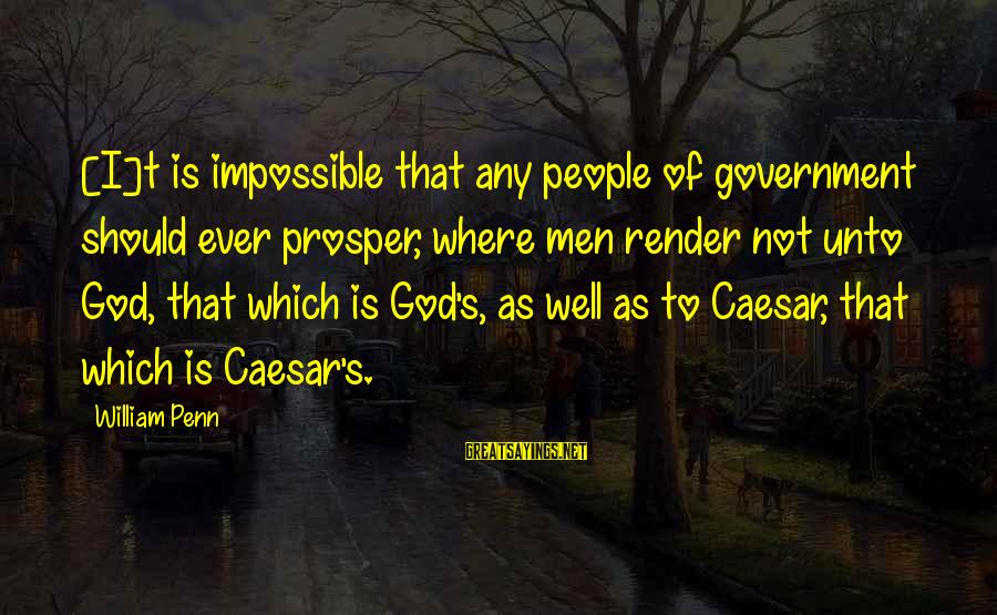 Penn's Sayings By William Penn: [I]t is impossible that any people of government should ever prosper, where men render not